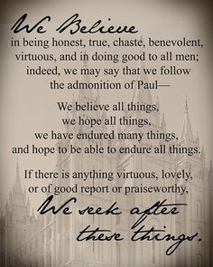 """""""We believe in being honest, true, chaste, benevolent, virtuous, and in doing good to all men; indeed, we may say that we follow the admonition of Paul—We believe all things, we hope all things, we have endured many things, and hope to be able to endure all things. If there is anything virtuous, lovely, or of good report or praiseworthy, we seek after these things."""" –Joseph Smith Jr."""