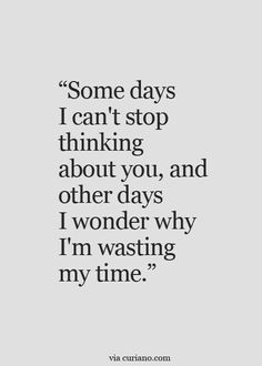 Some days I can't stop thinking about you, and other days I wonder why I'm wasting my time.