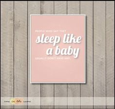People who say they sleep like a baby, Usually don't have any.  Baby Girl Nursery  http://www.etsy.com/listing/94347111/sleep-like-a-baby-blue-perfect-for?ref=v1_other_2