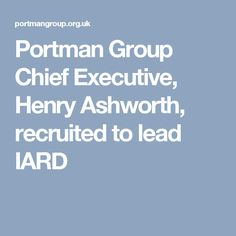 Portman Group Chief Executive, Henry Ashworth, recruited to lead IARD