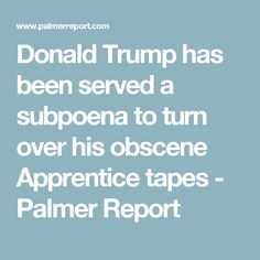 Donald Trump has been served a subpoena to turn over his obscene Apprentice tapes - Palmer Report