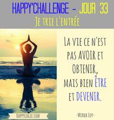 """Happy'Challenge - Jour 33/60 - Je trie l'entrée- La vie ce n'est pas avoir et obtenir, mais bien être et devenir - Citation Mirna Loy - Happy'Challenge = """"2 mois pour alléger votre vie et revenir à l'essentiel : vous et vos rêves"""" - Ebook complet de 88 pages sur www.happylogie.com"""