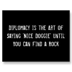 "Will Rogers once said, ""Diplomacy is the art of saying, 'Nice Doggie' until you can find a rock.""   How true is this?! Why is it that you have to dig to find gems like this?"