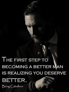 The first step to becoming a better man is realizing you deserve better.