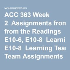 ACC 363 Week 2  Assignments from the Readings E10-6, E10-8  Learning Team Assignments from the Readings P10-3A  Discussion Question 1, 2 and 3