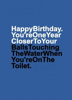 Happy Birthday. You're one year closer to your balls touching the water when you're on the toilet. Greetings card for the OCD men in your life...