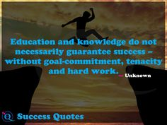 Education and knowledge do not necessarily guarantee success – without goal-commitment, tenacity and hard work. Success Quotes 13