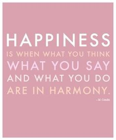 Quote: Happiness is when what you think what you say and what you do are in harmony