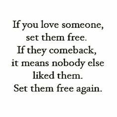 If you love someone, set them free. If they come back, it means nobody else liked them. Set them free again.