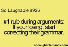 #1 rule during arguments: if you're losing, start correcting their grammar