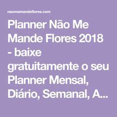 Planner Não Me Mande Flores 2018 - baixe gratuitamente o seu Planner Mensal, Diário, Semanal, Anual, Bucket List, Blog Planner e Planner Livre. FREEBIES!