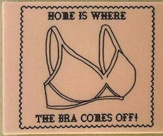"""Home is where the bra comes off."" It IS the best part of every day!"