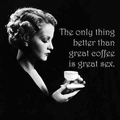 THE ONLY THING BETTER THAN GREAT COFFEE IS GREAT SEX.