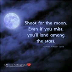 Shoot for the moon.  Even if you miss, you'll land among the stars. - Norman Vincent Peale