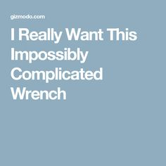 I Really Want This Impossibly Complicated Wrench