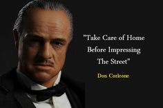 Take care of home before impressing the street. -Don Corleone