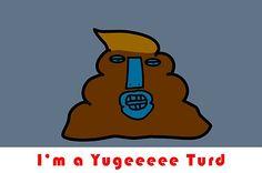 Yugeeee Trump Turd