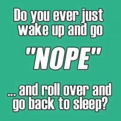 Do you ever just wake up and go #nope and roll over and go back to #sleep #icanrelate