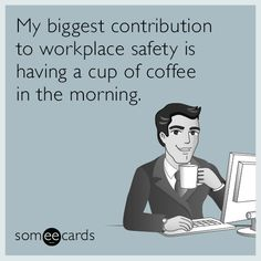 Free and Funny Workplace Ecard: My biggest contribution to workplace safety is having a cup of coffee in the morning. Create and send your own custom Workplace ecard. Work Memes, Work Humor, Just In Case, Just For You, Workplace Safety, Office Safety, Office Humor, I Love Coffee, Coffee Time