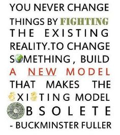 """You never change things by fighting the existing reality. To change something, build a new model that makes the existing model obsolete."" -Buckminster Fuller 