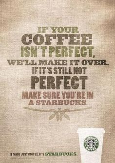 In this ad, Starbucks promises perfect coffee, even if it takes multiple tries. If you are still unhappy, maybe you're in a Dumb Starbucks featured on Comedy Central. Café Starbucks, Starbucks Quotes, I Love Coffee, Best Coffee, My Coffee, Coffee Break, Coffee Drinks, Coffee Time, Food Truck