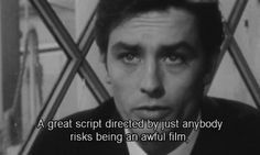 A great script directed by just anybody risks being an awful film, while a great director can make a terrific film from a filler item buried in the back pages. - Alain Delon