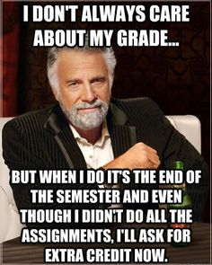 i don't always care about my grade..... This is one thing that truly bothers me as a teacher! Just do your work right the first time and actually do it and you won't need to ask for extra credit.. lol