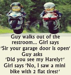 Guy walks out the restroom...Girl says 'Sir your garage door is open' Guy asks 'Did you see my Harely?' Girl says 'No, I saw a mini Bike with 2 flat tires!' Ha Ha Ha!
