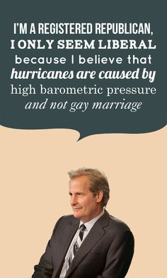 i'm a registered republican; I only seem liberal because I believe that hurricanes are caused by high barometric pressure and not gay marriage. -will mcavoy -- the newsroom