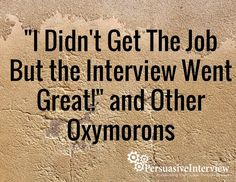 """""""I Didn't Get The Job But The Interview Went Great!"""" And Other Oxymorons"""
