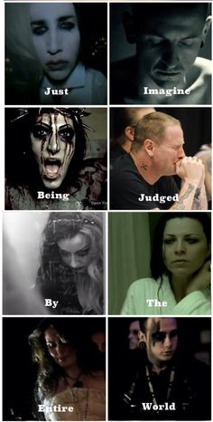 So true, I love these people. They mean so much to me, From top left to right: Marilyn Manson, Chester Bennington, Chris motionless, Corey Taylor, Ash Costello, Amy Lee, Sharon Den Adel, Joshua Balz