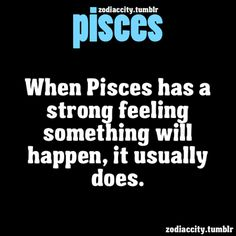 When a Pisces has a strong feeling something will happen, it usually does. This is so true I can't even lie. SO many times I knew specific crap would go down and I ignored it, and it people got hurt in the end. It creeps me out sometimes