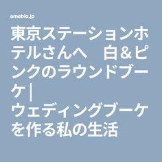東京ステーションホテルさんへ 白&ピンクのラウンドブーケ | ウェディングブーケを作る私の生活
