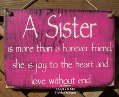 A Sister - is more than a forever friend, she is joy to the heart and love without end