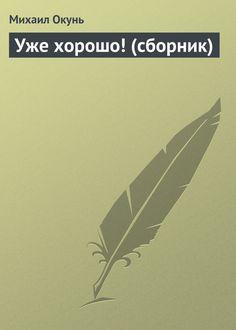 Михаил Окунь Уже хорошо! (сборник)