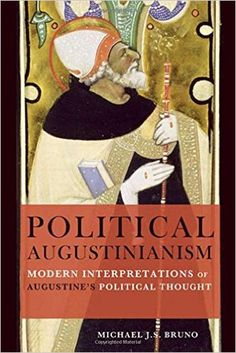 Political Augustinianism : modern interpretations of Augustine's political thought / Michael J.S. Bruno
