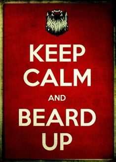 """Keep calm and beard up. """"Keep Calm and Carry On was a propaganda poster produced by the British government in 1939 during the beginning of the Second World War, intended to raise the morale of the British public in the event of invasion."""