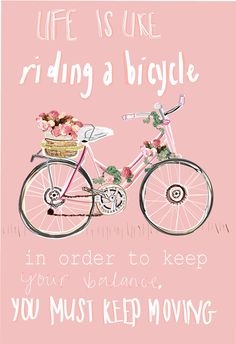 Life is like riding a biking✿In order to keep your balance you must keep moving✿