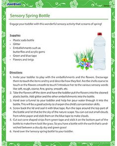 Sensory Spring Bottle  'Sensory Spring Bottle' is a fun spring activity for toddlers. Engage toddlers with a handful of dried leaves, flowers, twigs, sand and other embellishments and let them touch the items to understand how they feel. Are the shells coarse to touch or the flowers smooth to touch? Introduce her to the various sensory words like soft, rough, coarse, fine, grainy, smooth, etc.