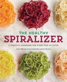 Spiralize It!: A Cookbook of Creative Spiralizer Recipes for Every Type of Eater