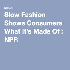 Slow Fashion Shows Consumers What It's Made Of : NPR