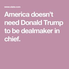 America doesn't need Donald Trump to be dealmaker in chief.