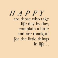 Happy are those who take life day by day, complain a little and are thankful for the little things in life.