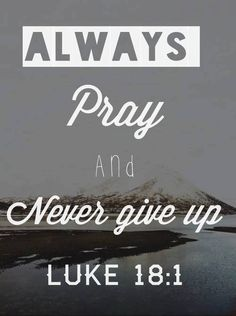 Luke 18:1 (NLT)One day Jesus told his disciples a story to show that they should always pray and never give up.