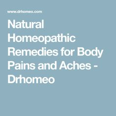 Natural Homeopathic Remedies for Body Pains and Aches - Drhomeo