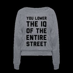 You Lower the IQ of the Entire Street | T-Shirts, Tank Tops, Sweatshirts and Hoodies | HUMAN