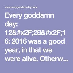 Every goddamn day: 12/28/16: 2016 was a good year, in that we were alive. Otherwise....
