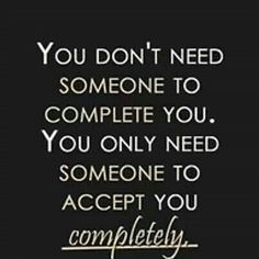 You don't need somebody to complete you you need somebody who accepts you completely