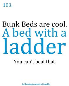 :) Doctor who. I feel so much better about having a bunk bed in college because of this show! Plus, my ladder turns into a chair. Definitely can't beat that.
