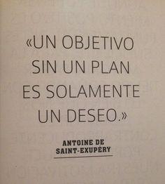 ... Un objetivo sin un plan es solamente un deseo. Antoine de Saint-Exupéry.